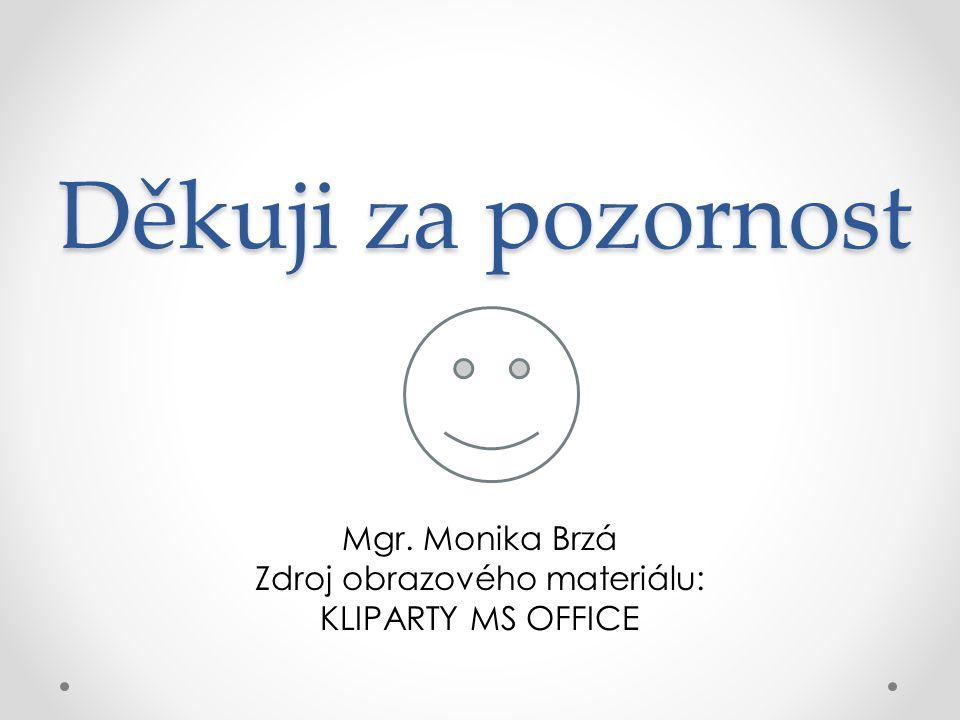 Děkuji za pozornost Mgr. Monika Brzá Zdroj obrazového materiálu: KLIPARTY MS OFFICE
