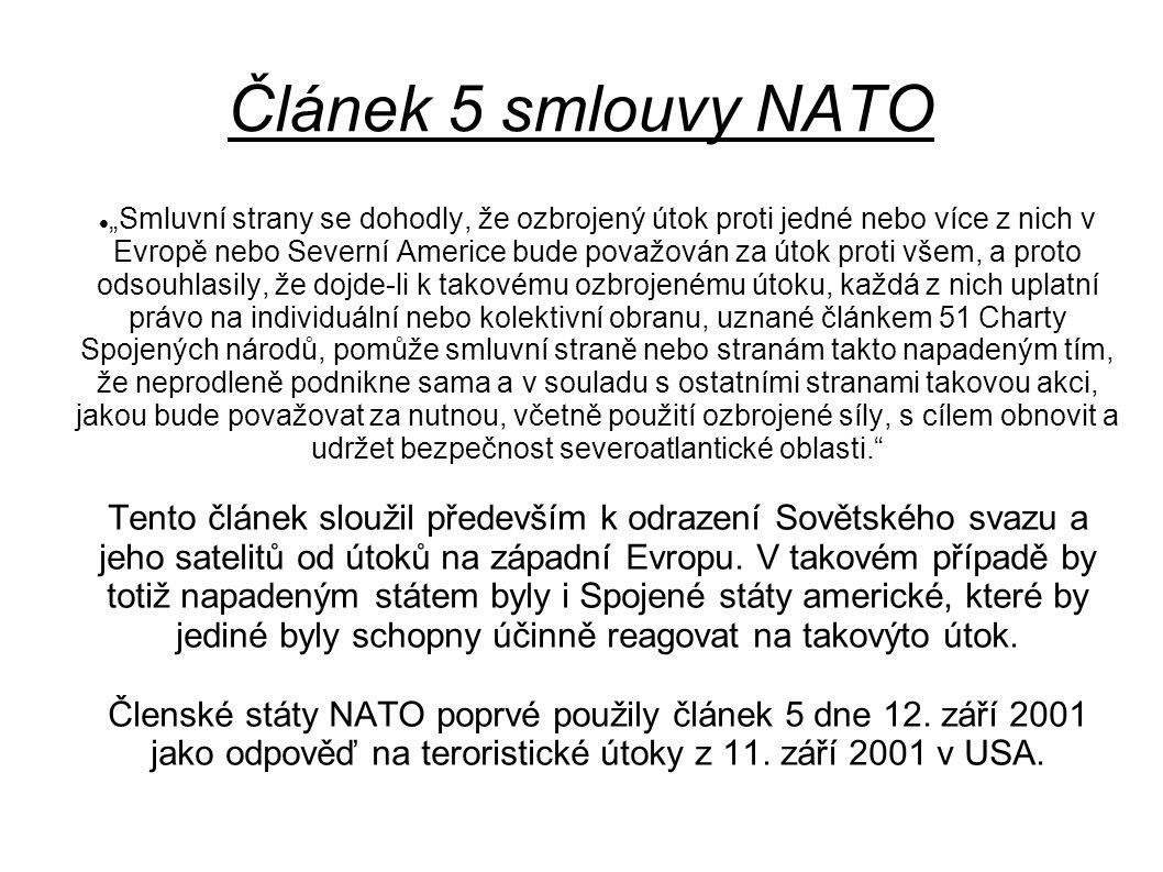 """Článek 5 smlouvy NATO """"Smluvní strany se dohodly, že ozbrojený útok proti jedné nebo více z nich v Evropě nebo Severní Americe bude považován za útok proti všem, a proto odsouhlasily, že dojde-li k takovému ozbrojenému útoku, každá z nich uplatní právo na individuální nebo kolektivní obranu, uznané článkem 51 Charty Spojených národů, pomůže smluvní straně nebo stranám takto napadeným tím, že neprodleně podnikne sama a v souladu s ostatními stranami takovou akci, jakou bude považovat za nutnou, včetně použití ozbrojené síly, s cílem obnovit a udržet bezpečnost severoatlantické oblasti. Tento článek sloužil především k odrazení Sovětského svazu a jeho satelitů od útoků na západní Evropu."""