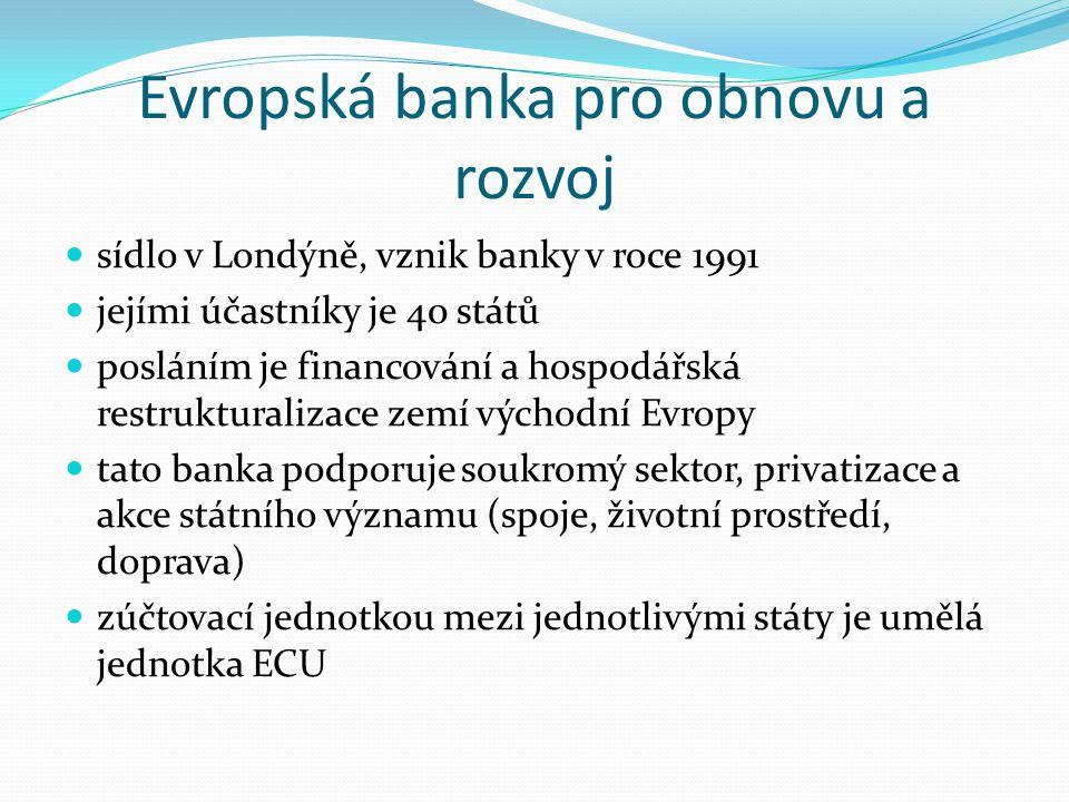 Evropská banka pro obnovu a rozvoj sídlo v Londýně, vznik banky v roce 1991 jejími účastníky je 40 států posláním je financování a hospodářská restrukturalizace zemí východní Evropy tato banka podporuje soukromý sektor, privatizace a akce státního významu (spoje, životní prostředí, doprava) zúčtovací jednotkou mezi jednotlivými státy je umělá jednotka ECU