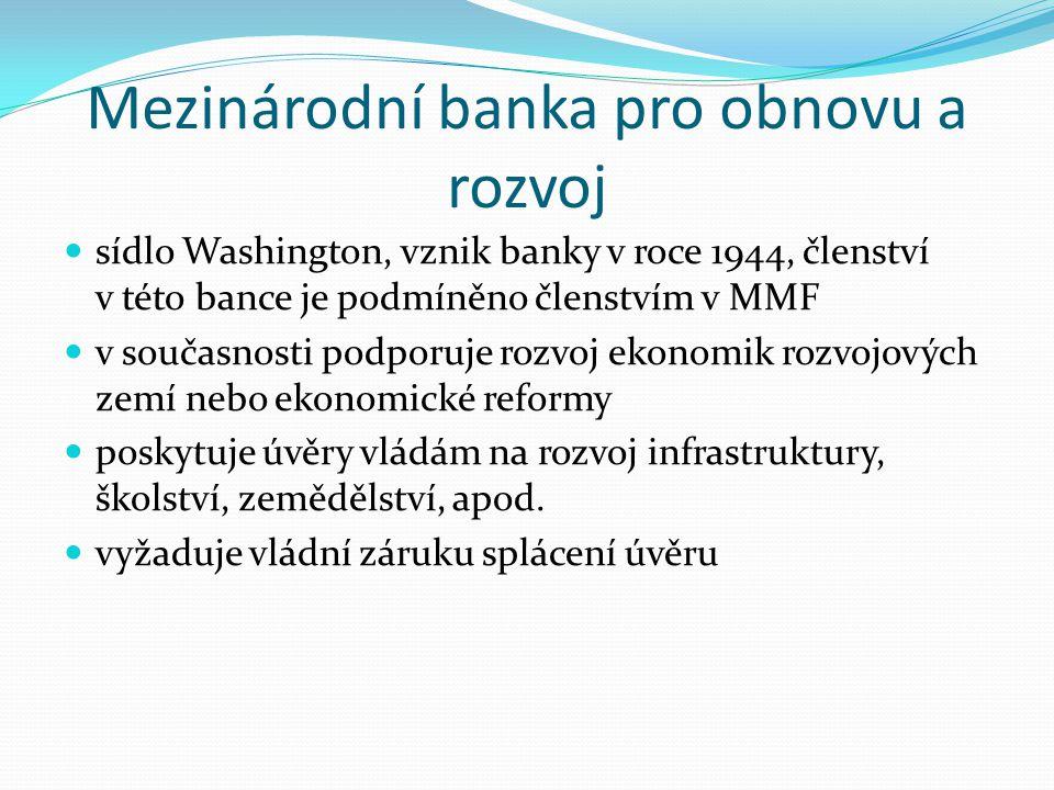 Mezinárodní banka pro obnovu a rozvoj sídlo Washington, vznik banky v roce 1944, členství v této bance je podmíněno členstvím v MMF v současnosti podporuje rozvoj ekonomik rozvojových zemí nebo ekonomické reformy poskytuje úvěry vládám na rozvoj infrastruktury, školství, zemědělství, apod.