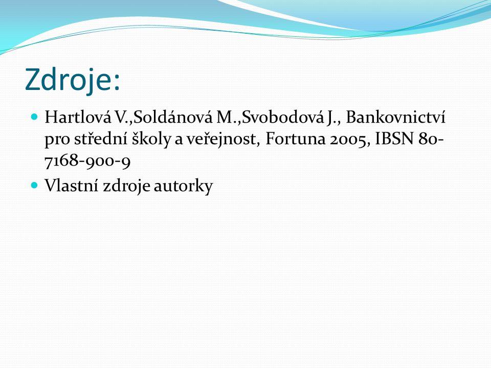 Zdroje: Hartlová V.,Soldánová M.,Svobodová J., Bankovnictví pro střední školy a veřejnost, Fortuna 2005, IBSN 80- 7168-900-9 Vlastní zdroje autorky