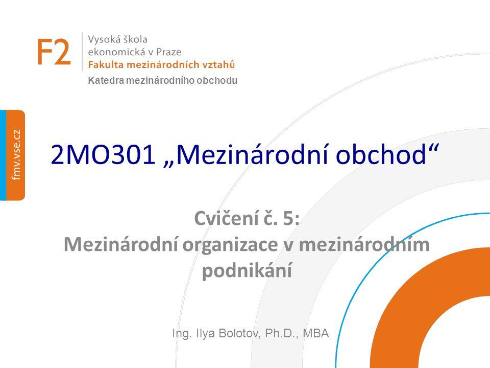"""2MO301 """"Mezinárodní obchod"""" Cvičení č. 5: Mezinárodní organizace v mezinárodním podnikání Ing. Ilya Bolotov, Ph.D., MBA Katedra mezinárodního obchodu"""