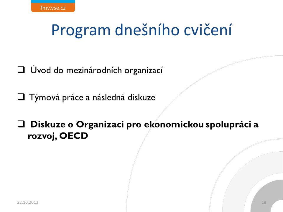 Program dnešního cvičení  Úvod do mezinárodních organizací  Týmová práce a následná diskuze  Diskuze o Organizaci pro ekonomickou spolupráci a rozvoj, OECD 22.10.201318