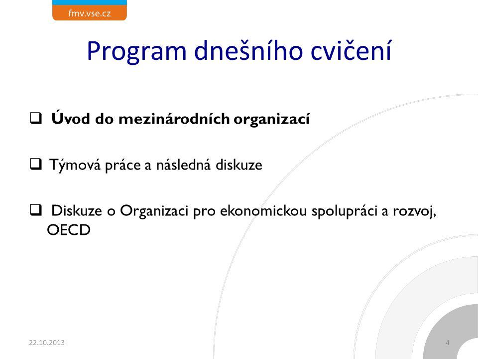 Program dnešního cvičení  Úvod do mezinárodních organizací  Týmová práce a následná diskuze  Diskuze o Organizaci pro ekonomickou spolupráci a rozvoj, OECD 22.10.20134