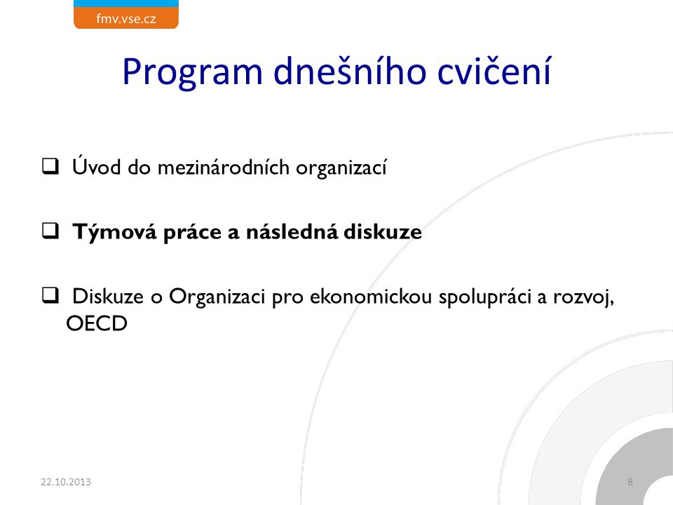 Program dnešního cvičení  Úvod do mezinárodních organizací  Týmová práce a následná diskuze  Diskuze o Organizaci pro ekonomickou spolupráci a rozvoj, OECD 22.10.20138