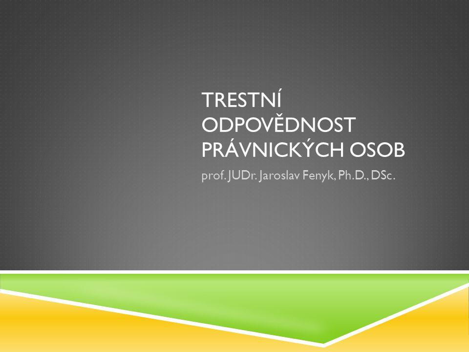 TRESTNÍ ODPOVĚDNOST PRÁVNICKÝCH OSOB prof. JUDr. Jaroslav Fenyk, Ph.D., DSc.
