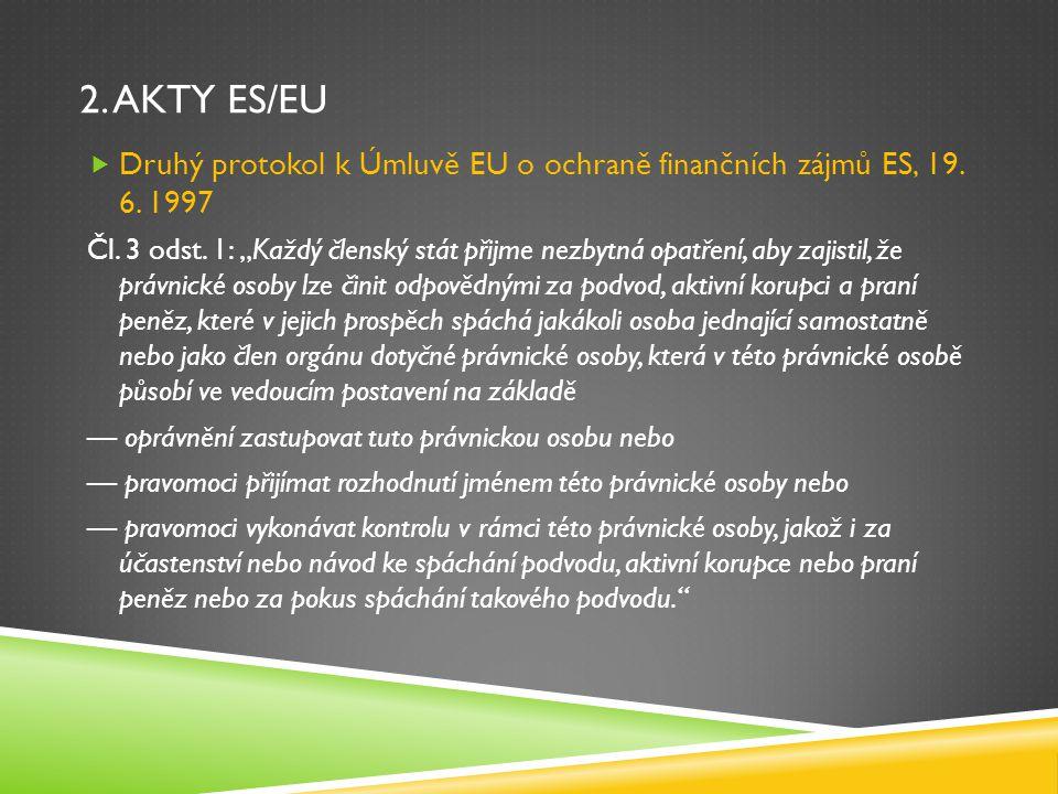 """2. AKTY ES/EU  Druhý protokol k Úmluvě EU o ochraně finančních zájmů ES, 19. 6. 1997 Čl. 3 odst. 1: """"Každý členský stát přijme nezbytná opatření, aby"""