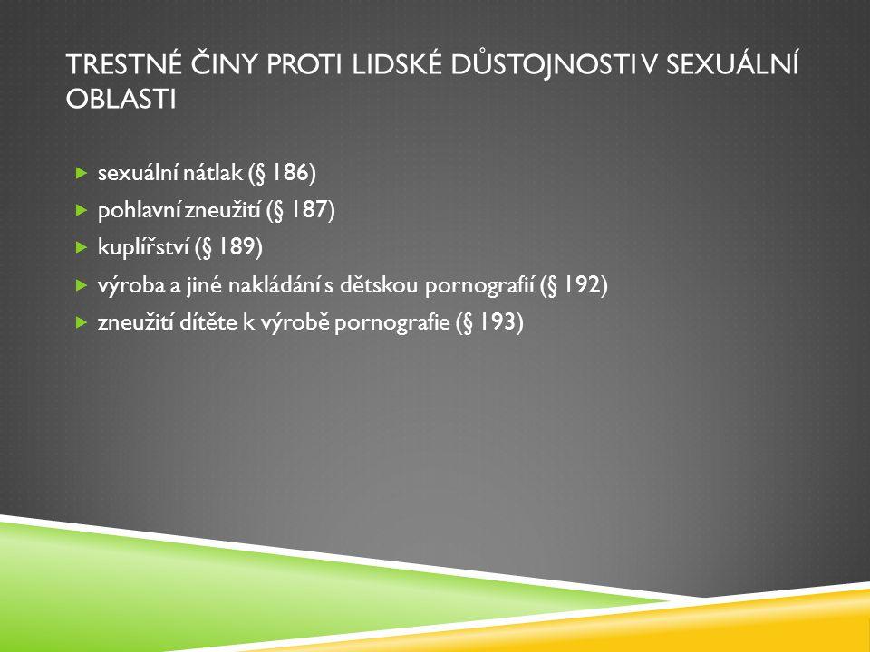 TRESTNÉ ČINY PROTI LIDSKÉ DŮSTOJNOSTI V SEXUÁLNÍ OBLASTI  sexuální nátlak (§ 186)  pohlavní zneužití (§ 187)  kuplířství (§ 189)  výroba a jiné na