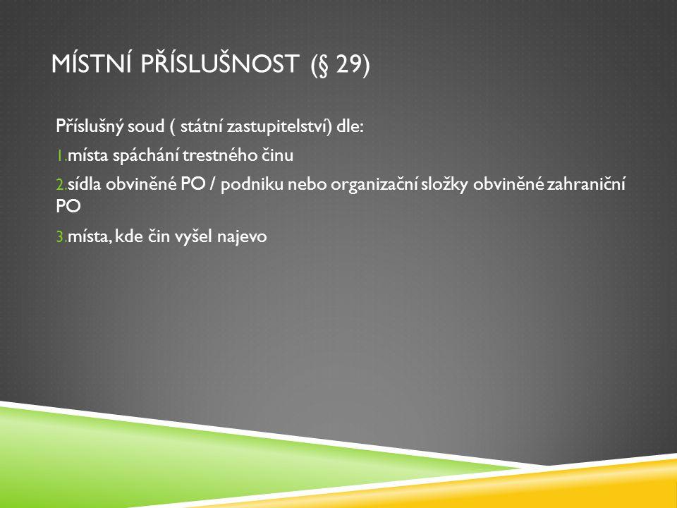 MÍSTNÍ PŘÍSLUŠNOST (§ 29) Příslušný soud ( státní zastupitelství) dle: 1. místa spáchání trestného činu 2. sídla obviněné PO / podniku nebo organizačn