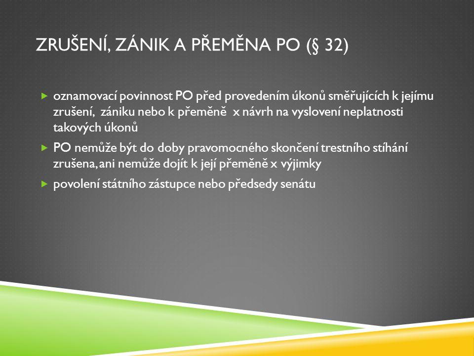 ZRUŠENÍ, ZÁNIK A PŘEMĚNA PO (§ 32)  oznamovací povinnost PO před provedením úkonů směřujících k jejímu zrušení, zániku nebo k přeměně x návrh na vysl