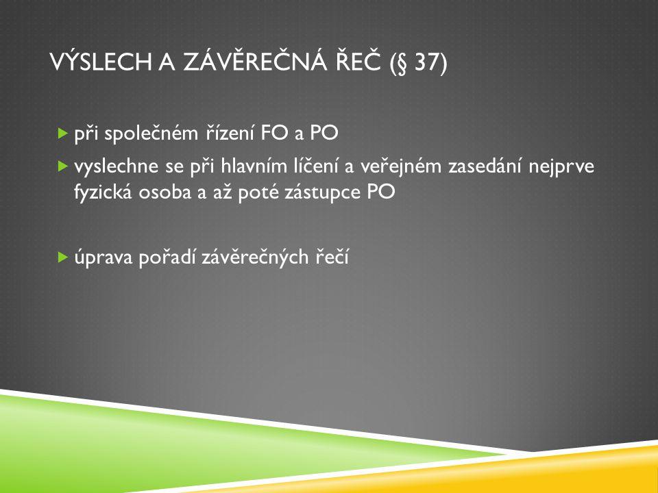 VÝSLECH A ZÁVĚREČNÁ ŘEČ (§ 37)  při společném řízení FO a PO  vyslechne se při hlavním líčení a veřejném zasedání nejprve fyzická osoba a až poté zá