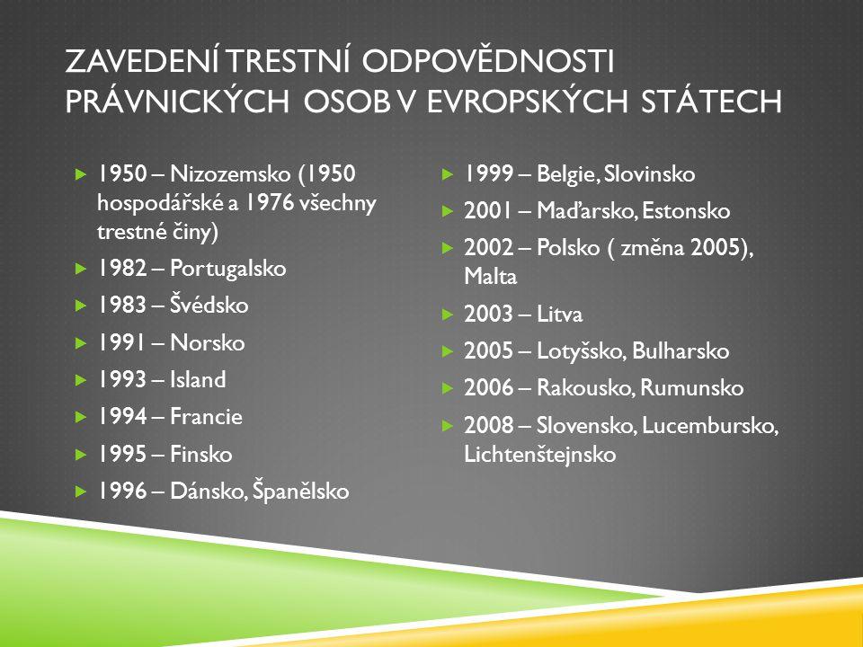 ZAVEDENÍ TRESTNÍ ODPOVĚDNOSTI PRÁVNICKÝCH OSOB V EVROPSKÝCH STÁTECH  1950 – Nizozemsko (1950 hospodářské a 1976 všechny trestné činy)  1982 – Portug