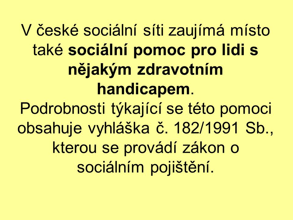 V české sociální síti zaujímá místo také sociální pomoc pro lidi s nějakým zdravotním handicapem. Podrobnosti týkající se této pomoci obsahuje vyhlášk