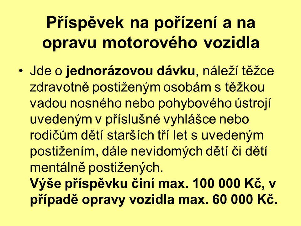 Příspěvek na pořízení a na opravu motorového vozidla Jde o jednorázovou dávku, náleží těžce zdravotně postiženým osobám s těžkou vadou nosného nebo po