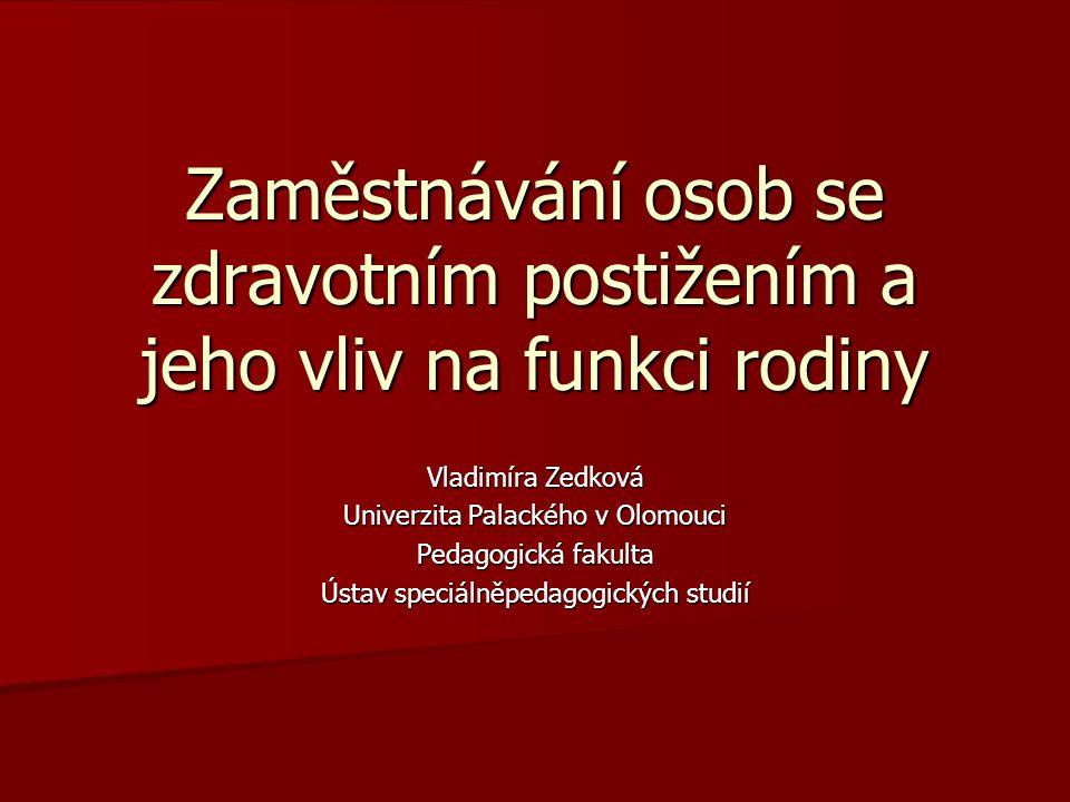 Zaměstnávání osob se zdravotním postižením a jeho vliv na funkci rodiny Vladimíra Zedková Univerzita Palackého v Olomouci Pedagogická fakulta Ústav sp