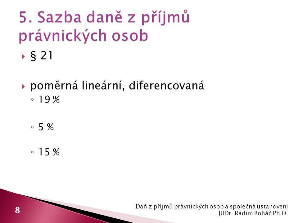  § 21  poměrná lineární, diferencovaná ◦ 19 % ◦ 5 % ◦ 15 % Daň z příjmů právnických osob a společná ustanovení JUDr.