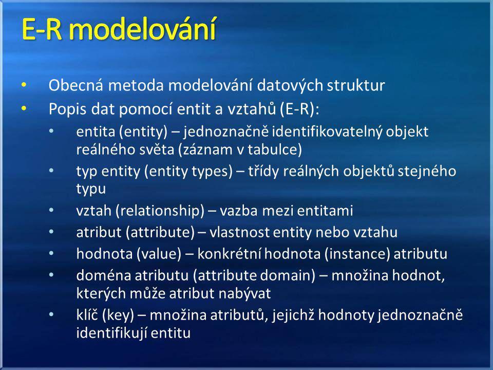 Obecná metoda modelování datových struktur Popis dat pomocí entit a vztahů (E-R): entita (entity) – jednoznačně identifikovatelný objekt reálného světa (záznam v tabulce) typ entity (entity types) – třídy reálných objektů stejného typu vztah (relationship) – vazba mezi entitami atribut (attribute) – vlastnost entity nebo vztahu hodnota (value) – konkrétní hodnota (instance) atributu doména atributu (attribute domain) – množina hodnot, kterých může atribut nabývat klíč (key) – množina atributů, jejichž hodnoty jednoznačně identifikují entitu