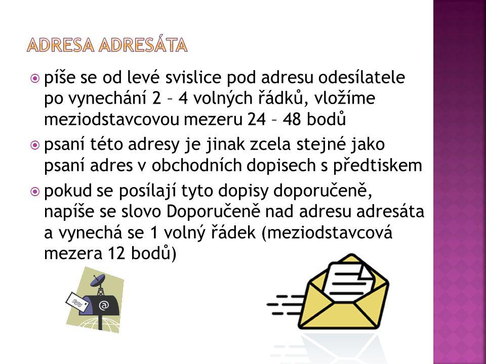  píše se od levé svislice pod adresu odesílatele po vynechání 2 – 4 volných řádků, vložíme meziodstavcovou mezeru 24 – 48 bodů  psaní této adresy je jinak zcela stejné jako psaní adres v obchodních dopisech s předtiskem  pokud se posílají tyto dopisy doporučeně, napíše se slovo Doporučeně nad adresu adresáta a vynechá se 1 volný řádek (meziodstavcová mezera 12 bodů)