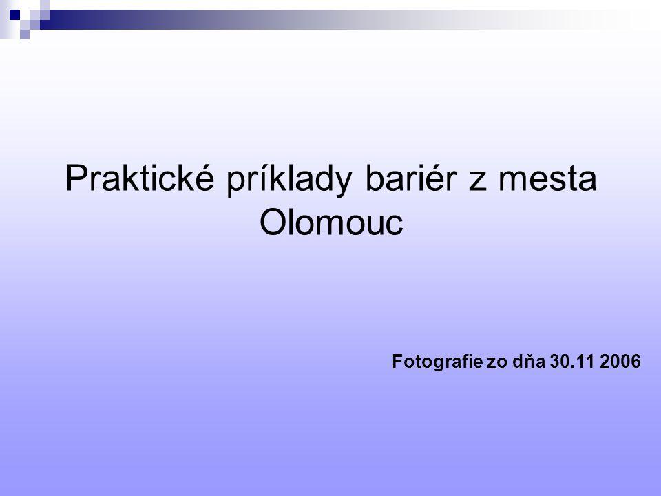 Praktické príklady bariér z mesta Olomouc Fotografie zo dňa 30.11 2006