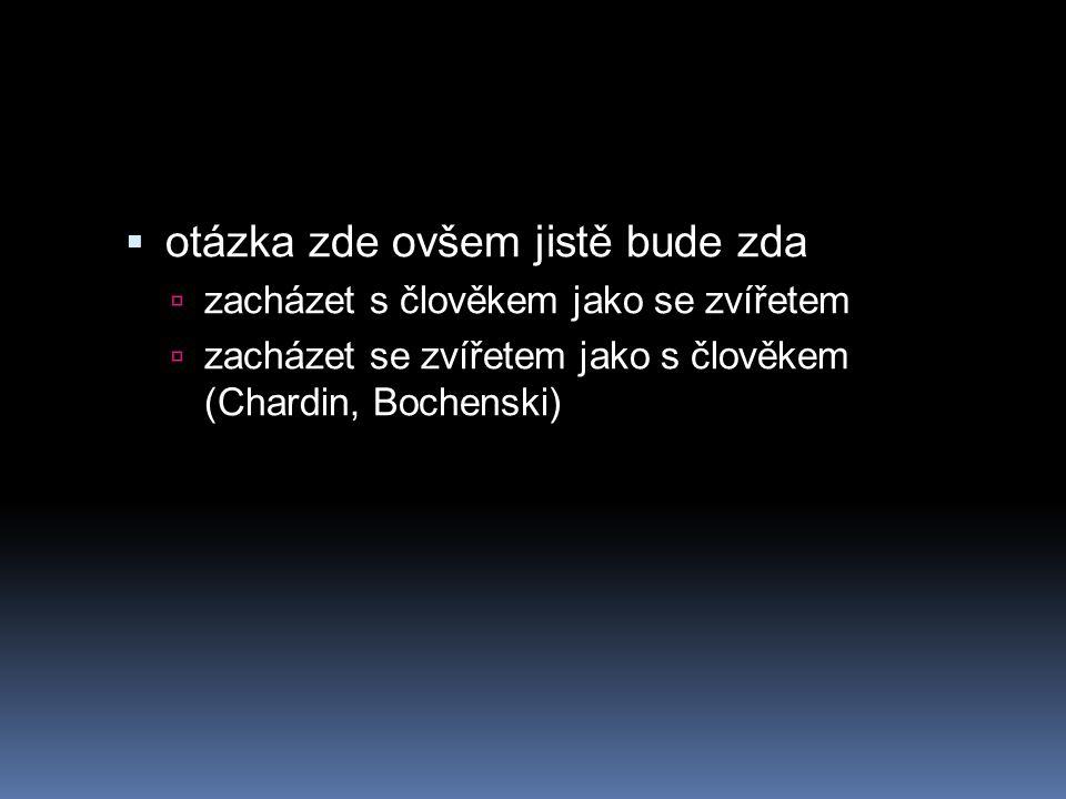  otázka zde ovšem jistě bude zda  zacházet s člověkem jako se zvířetem  zacházet se zvířetem jako s člověkem (Chardin, Bochenski)