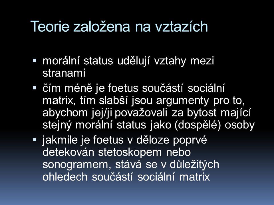 Teorie založena na vztazích  morální status udělují vztahy mezi stranami  čím méně je foetus součástí sociální matrix, tím slabší jsou argumenty pro to, abychom jej/ji považovali za bytost mající stejný morální status jako (dospělé) osoby  jakmile je foetus v děloze poprvé detekován stetoskopem nebo sonogramem, stává se v důležitých ohledech součástí sociální matrix