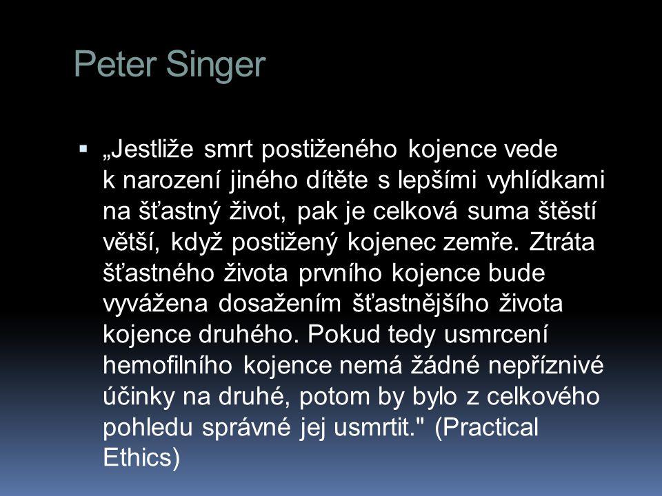 """Peter Singer  """"Jestliže smrt postiženého kojence vede k narození jiného dítěte s lepšími vyhlídkami na šťastný život, pak je celková suma štěstí větší, když postižený kojenec zemře."""