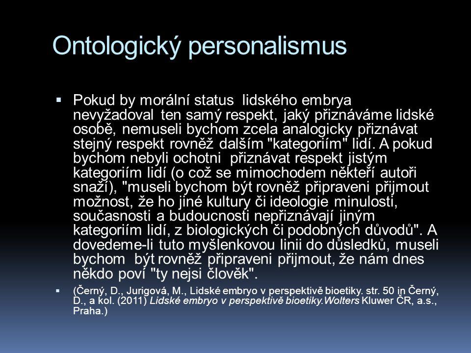 Ontologický personalismus  Pokud by morální status lidského embrya nevyžadoval ten samý respekt, jaký přiznáváme lidské osobě, nemuseli bychom zcela analogicky přiznávat stejný respekt rovněž dalším kategoriím lidí.