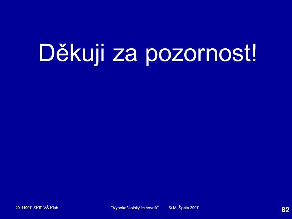 20.11007 SKIP VŠ Klub Vysokoškolský knihovník © M. Špála 2007 82 Děkuji za pozornost!