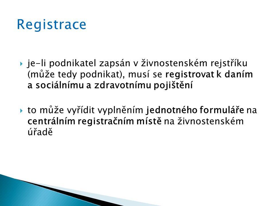  je-li podnikatel zapsán v živnostenském rejstříku (může tedy podnikat), musí se registrovat k daním a sociálnímu a zdravotnímu pojištění  to může vyřídit vyplněním jednotného formuláře na centrálním registračním místě na živnostenském úřadě
