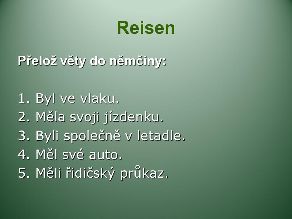 Reisen Přelož věty do němčiny: 1. Byl ve vlaku. 2. Měla svoj i jízdenku. 3. Byli společně v letadle. 4. Měl své auto. 5. Měli řidičský průkaz.
