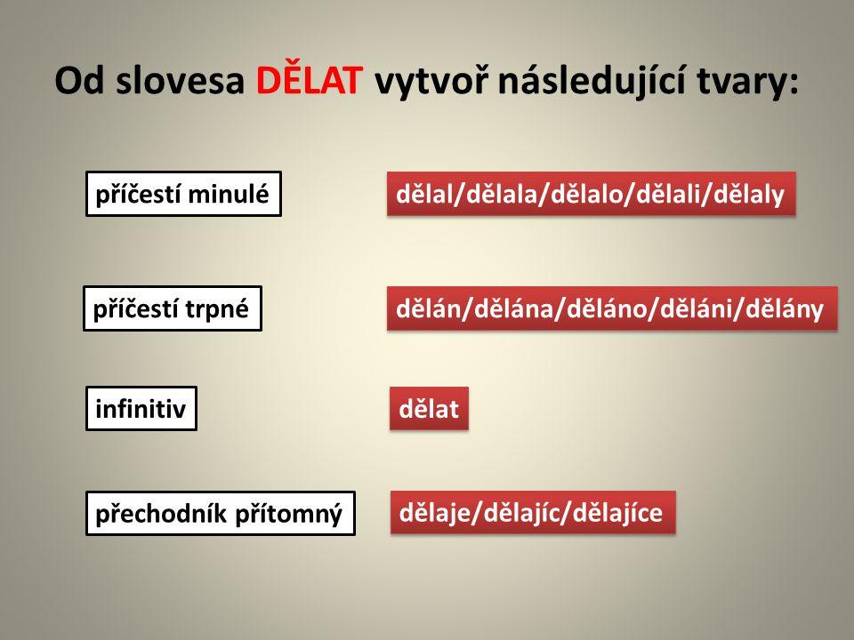 Od slovesa DĚLAT vytvoř následující tvary: příčestí minulé příčestí trpné infinitiv přechodník přítomný dělal/dělala/dělalo/dělali/dělaly dělán/dělána/děláno/děláni/dělány dělat dělaje/dělajíc/dělajíce