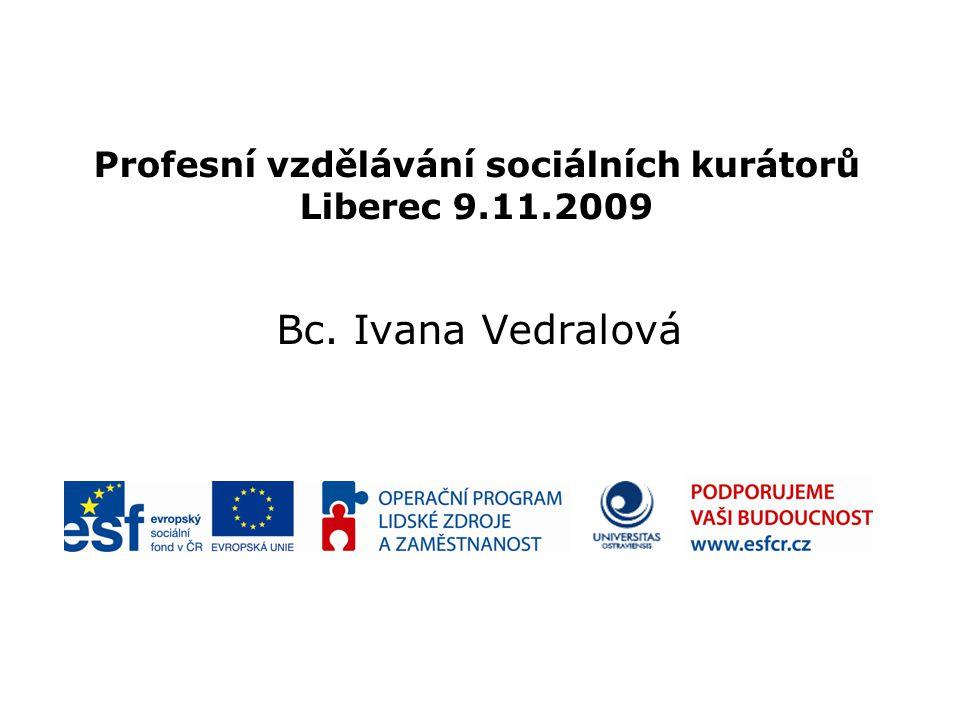 Profesní vzdělávání sociálních kurátorů Liberec 9.11.2009 Bc. Ivana Vedralová