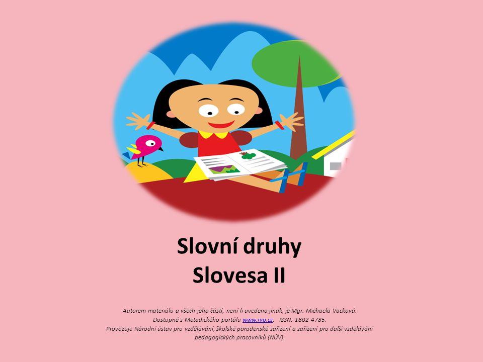 Slovní druhy Slovesa II Autorem materiálu a všech jeho částí, není-li uvedeno jinak, je Mgr. Michaela Vacková. Dostupné z Metodického portálu www.rvp.