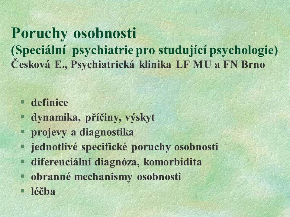 Poruchy osobnosti (Speciální psychiatrie pro studující psychologie) Česková E., Psychiatrická klinika LF MU a FN Brno §definice §dynamika, příčiny, výskyt §projevy a diagnostika §jednotlivé specifické poruchy osobnosti §diferenciální diagnóza, komorbidita §obranné mechanismy osobnosti §léčba