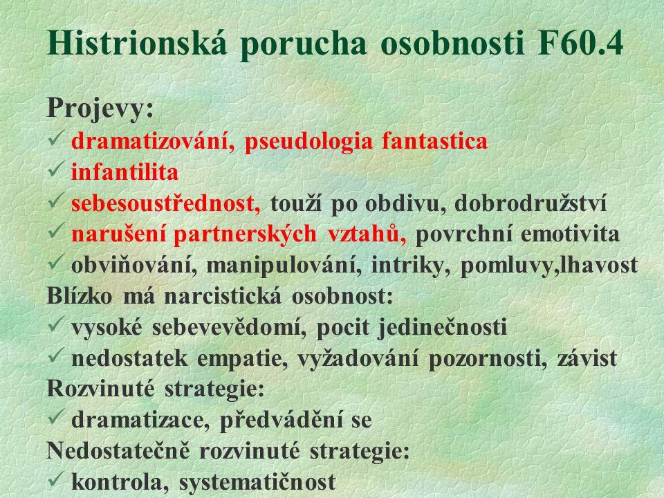 Histrionská porucha osobnosti F60.4 Projevy: dramatizování, pseudologia fantastica infantilita sebesoustřednost, touží po obdivu, dobrodružství narušení partnerských vztahů, povrchní emotivita obviňování, manipulování, intriky, pomluvy,lhavost Blízko má narcistická osobnost: vysoké sebevevědomí, pocit jedinečnosti nedostatek empatie, vyžadování pozornosti, závist Rozvinuté strategie: dramatizace, předvádění se Nedostatečně rozvinuté strategie: kontrola, systematičnost