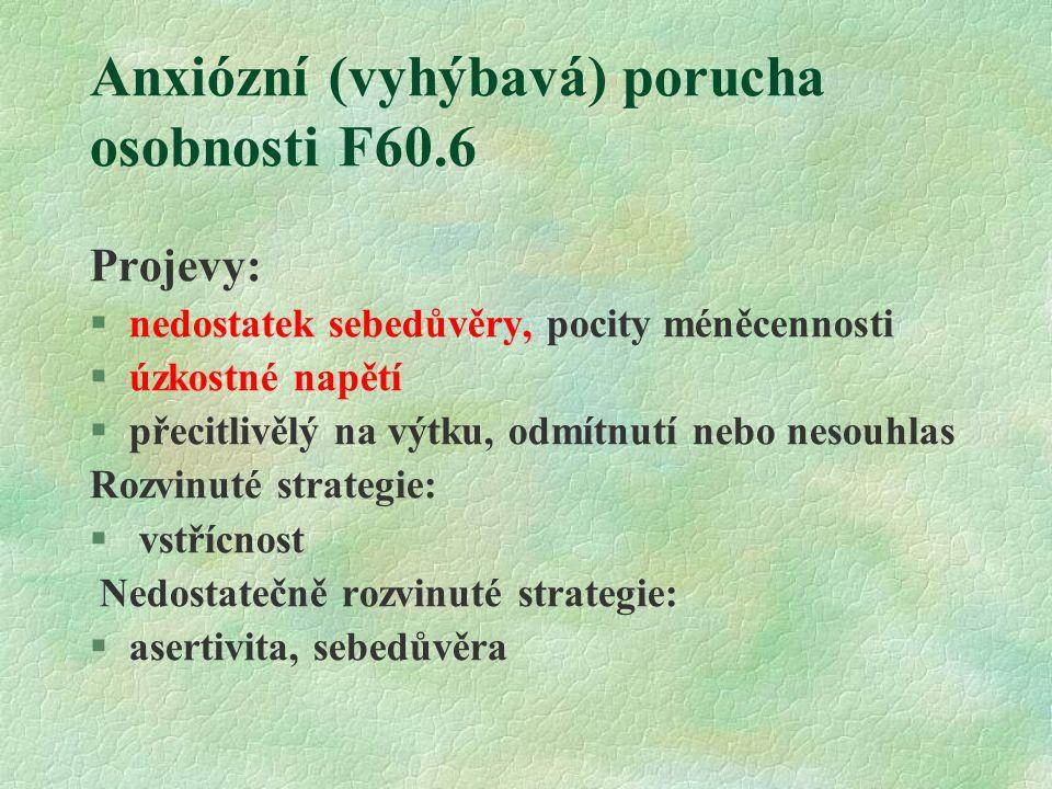 Anxiózní (vyhýbavá) porucha osobnosti F60.6 Projevy: §nedostatek sebedůvěry, pocity méněcennosti §úzkostné napětí §přecitlivělý na výtku, odmítnutí nebo nesouhlas Rozvinuté strategie: § vstřícnost Nedostatečně rozvinuté strategie: §asertivita, sebedůvěra