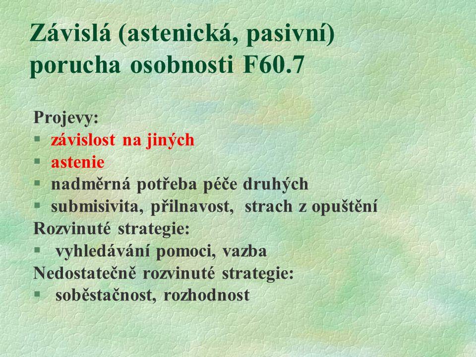 Závislá (astenická, pasivní) porucha osobnosti F60.7 Projevy: §závislost na jiných §astenie §nadměrná potřeba péče druhých §submisivita, přilnavost, strach z opuštění Rozvinuté strategie: § vyhledávání pomoci, vazba Nedostatečně rozvinuté strategie: § soběstačnost, rozhodnost