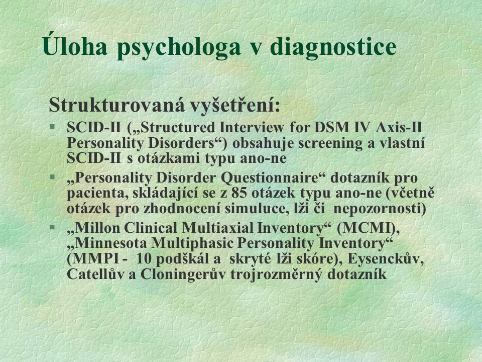 "Úloha psychologa v diagnostice Strukturovaná vyšetření:  SCID-II (""Structured Interview for DSM IV Axis-II Personality Disorders"") obsahuje screening"