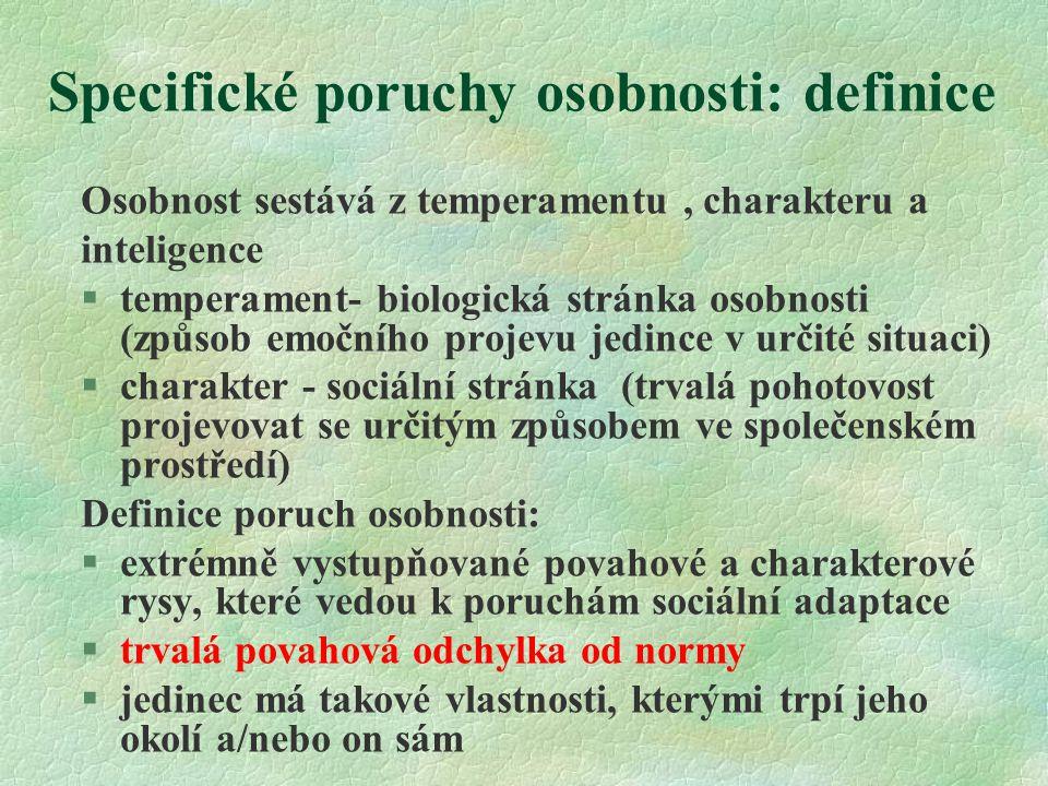Specifické poruchy osobnosti: definice Osobnost sestává z temperamentu, charakteru a inteligence §temperament- biologická stránka osobnosti (způsob emočního projevu jedince v určité situaci) §charakter - sociální stránka (trvalá pohotovost projevovat se určitým způsobem ve společenském prostředí) Definice poruch osobnosti:  extrémně vystupňované povahové a charakterové rysy, které vedou k poruchám sociální adaptace  trvalá povahová odchylka od normy  jedinec má takové vlastnosti, kterými trpí jeho okolí a/nebo on sám