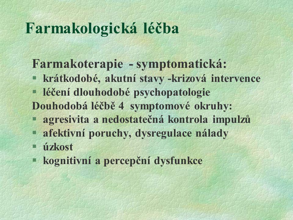 Farmakologická léčba Farmakoterapie - symptomatická:  krátkodobé, akutní stavy -krizová intervence  léčení dlouhodobé psychopatologie Douhodobá léčbě 4 symptomové okruhy:  agresivita a nedostatečná kontrola impulzů  afektivní poruchy, dysregulace nálady  úzkost  kognitivní a percepční dysfunkce