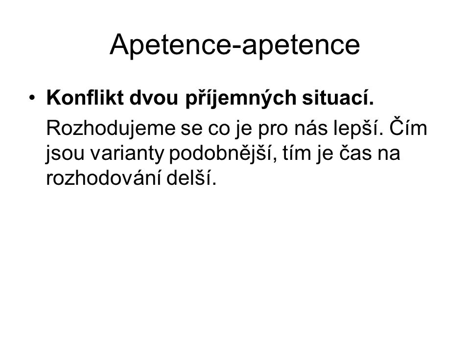 Apetence-apetence Konflikt dvou příjemných situací. Rozhodujeme se co je pro nás lepší. Čím jsou varianty podobnější, tím je čas na rozhodování delší.