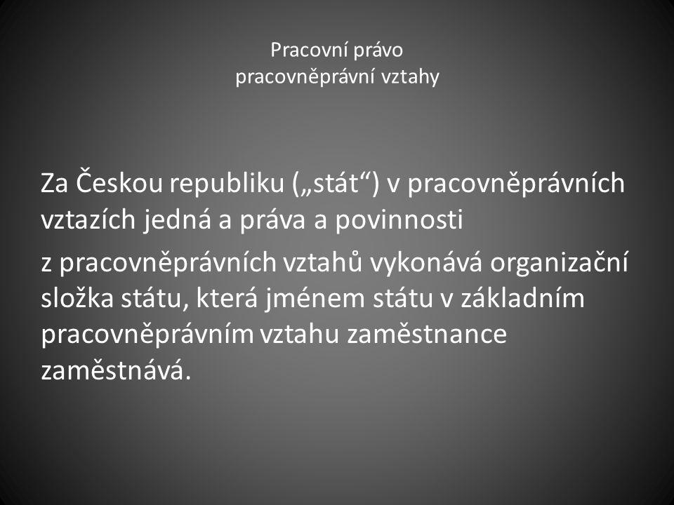 """Pracovní právo pracovněprávní vztahy Za Českou republiku (""""stát ) v pracovněprávních vztazích jedná a práva a povinnosti z pracovněprávních vztahů vykonává organizační složka státu, která jménem státu v základním pracovněprávním vztahu zaměstnance zaměstnává."""