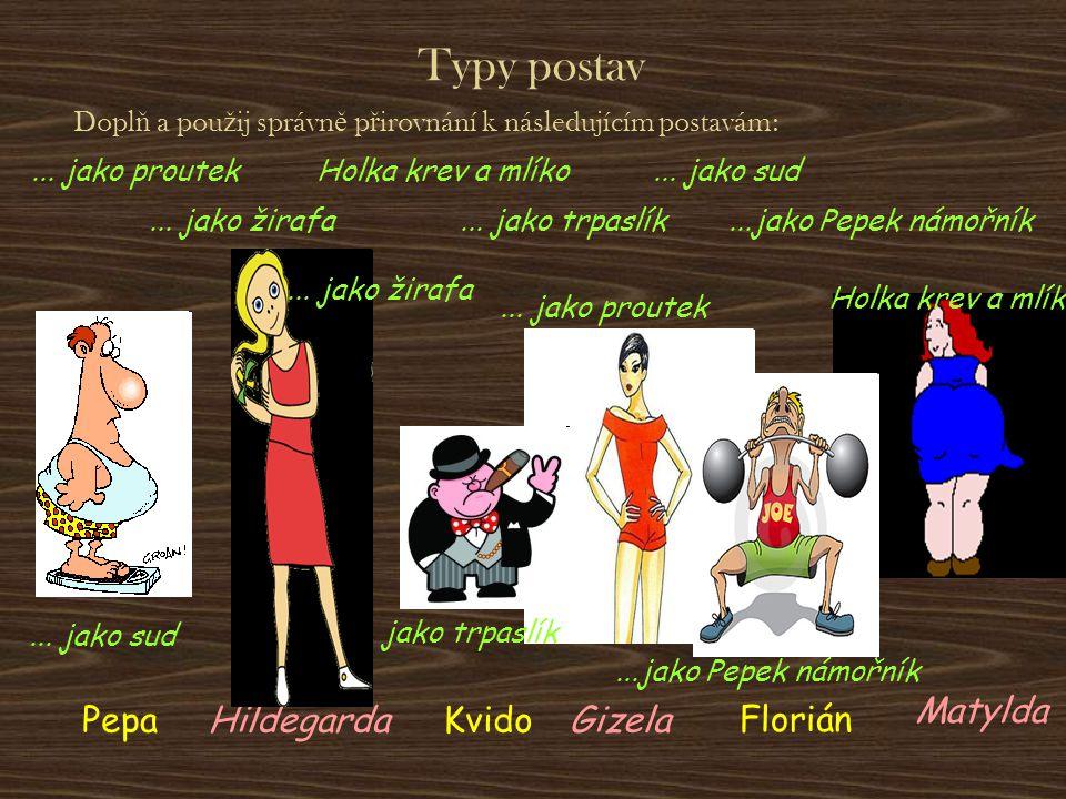 Typy postav PepaHildegardaKvidoGizela Florián Matylda Dopl ň a pou ž ij správn ě p ř irovnání k následujícím postavám:...