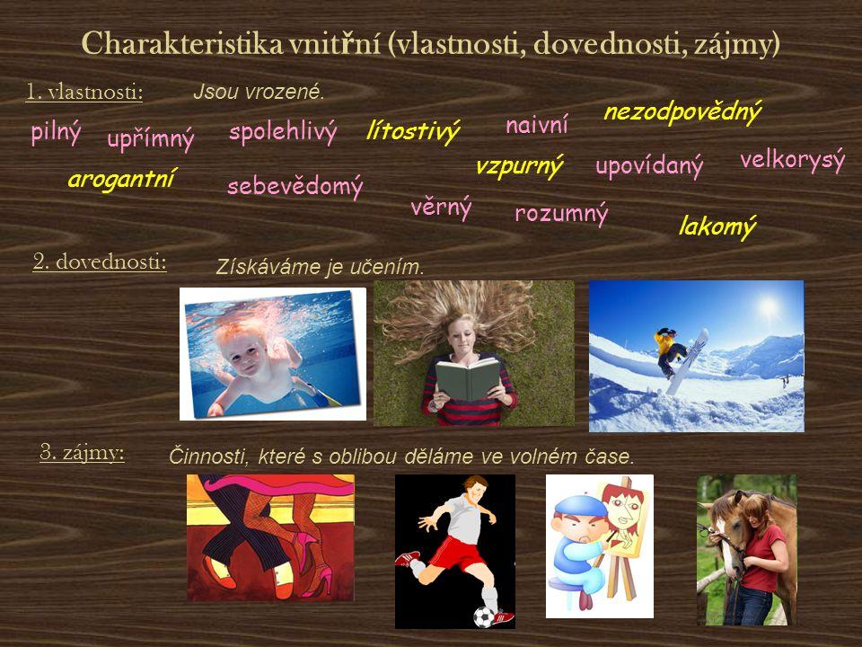 Charakteristika vnit ř ní (vlastnosti, dovednosti, zájmy) 1. vlastnosti: 2. dovednosti: 3. zájmy: Jsou vrozené. Získáváme je učením. Činnosti, které s