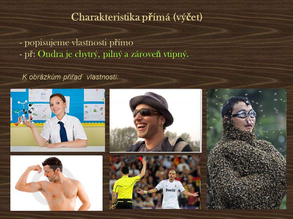 Charakteristika p ř ímá (vý č et) - popisujeme vlastnosti p ř ímo - p ř : Ondra je chytrý, pilný a zárove ň vtipný. K obrázkům přiřaď vlastnosti: