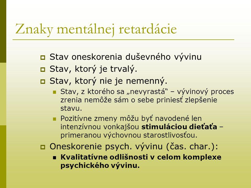 """Znaky mentálnej retardácie  Stav oneskorenia duševného vývinu  Stav, ktorý je trvalý.  Stav, ktorý nie je nemenný. Stav, z ktorého sa """"nevyrastá"""" –"""