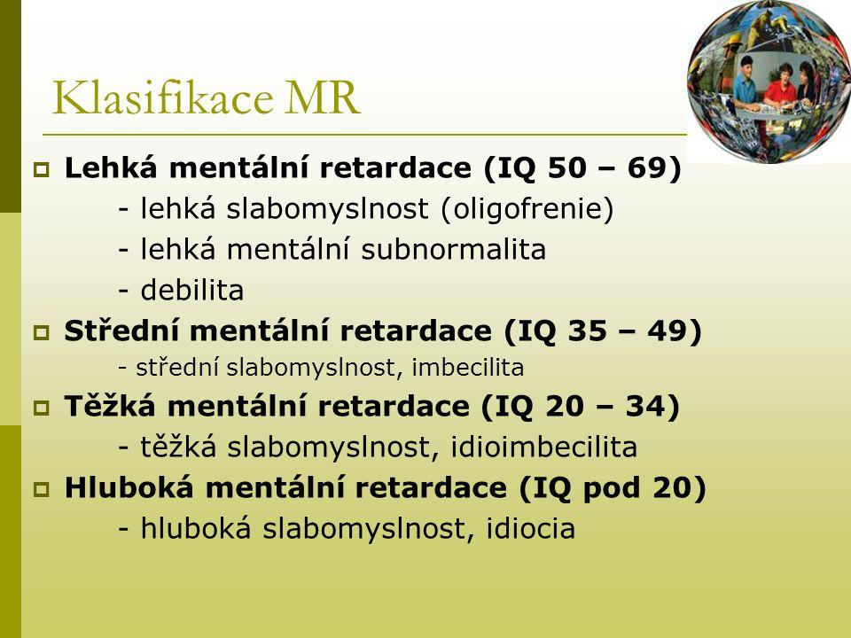 Klasifikace MR  Lehká mentální retardace (IQ 50 – 69) - lehká slabomyslnost (oligofrenie) - lehká mentální subnormalita - debilita  Střední mentální