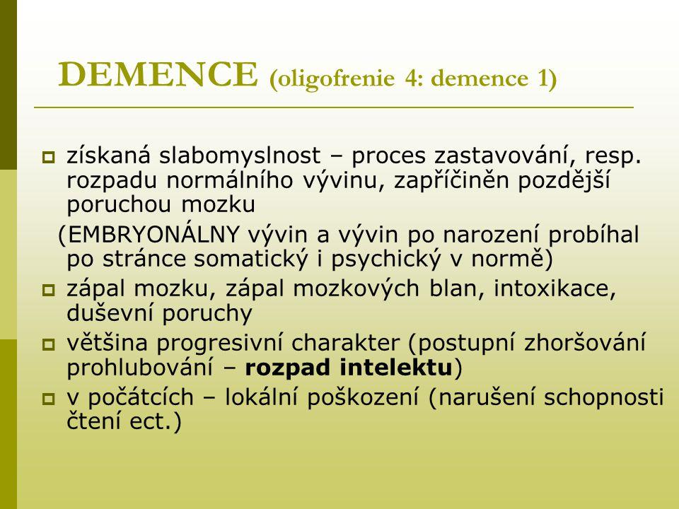 DEMENCE (oligofrenie 4: demence 1)  získaná slabomyslnost – proces zastavování, resp. rozpadu normálního vývinu, zapříčiněn pozdější poruchou mozku (