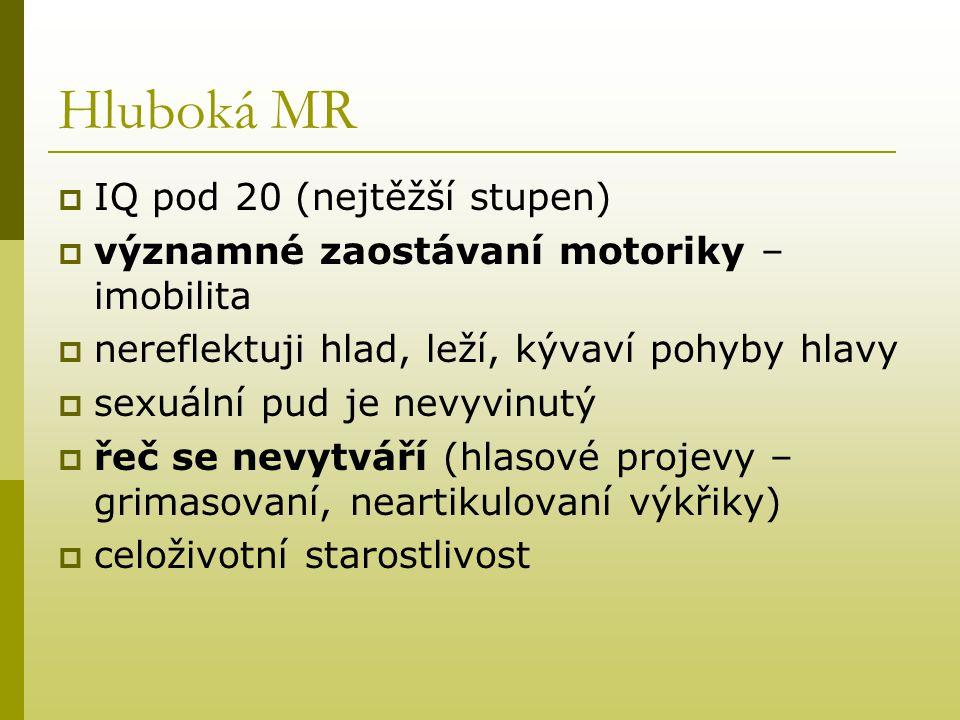 Hluboká MR  IQ pod 20 (nejtěžší stupen)  významné zaostávaní motoriky – imobilita  nereflektuji hlad, leží, kývaví pohyby hlavy  sexuální pud je n
