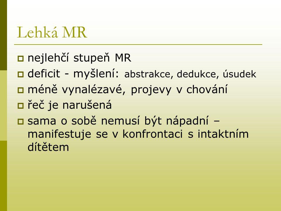 Lehká MR  nejlehčí stupeň MR  deficit - myšlení: abstrakce, dedukce, úsudek  méně vynalézavé, projevy v chování  řeč je narušená  sama o sobě nem
